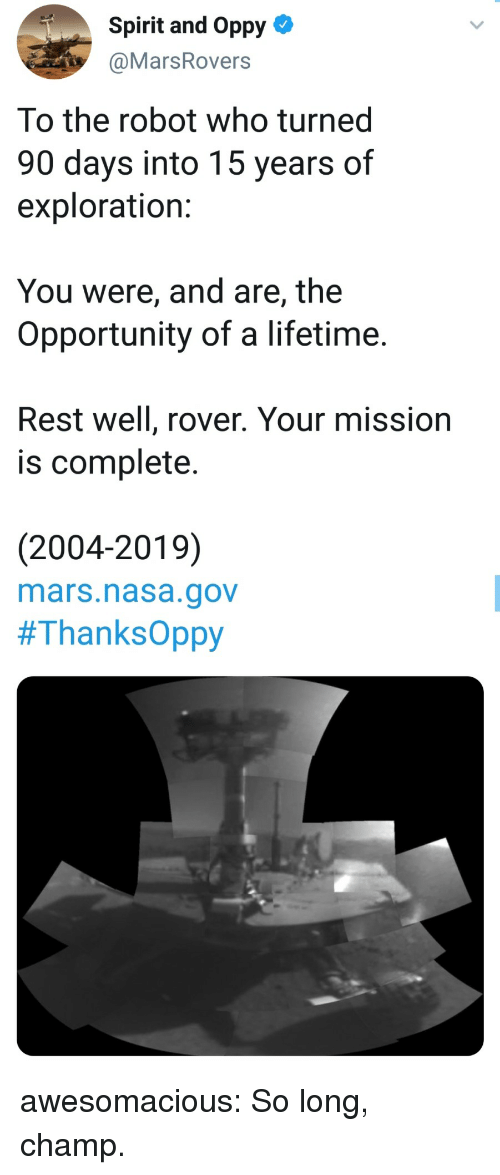 Nasa, Tumblr, and Blog: Spirit and Oppy-  @MarsRovers  To the robot who turned  90 days into 15 years of  exploration:  You were, and are, the  Opportunity of a lifetime.  Rest well, rover. Your mission  is complete.  (2004-2019)  mars.nasa.gov  awesomacious:  So long, champ.