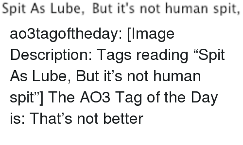 """Target, Tumblr, and Blog: Spit As Lube, But it's not human spit, ao3tagoftheday:  [Image Description: Tags reading """"Spit As Lube, But it's not human spit""""]  The AO3 Tag of the Day is: That's not better"""