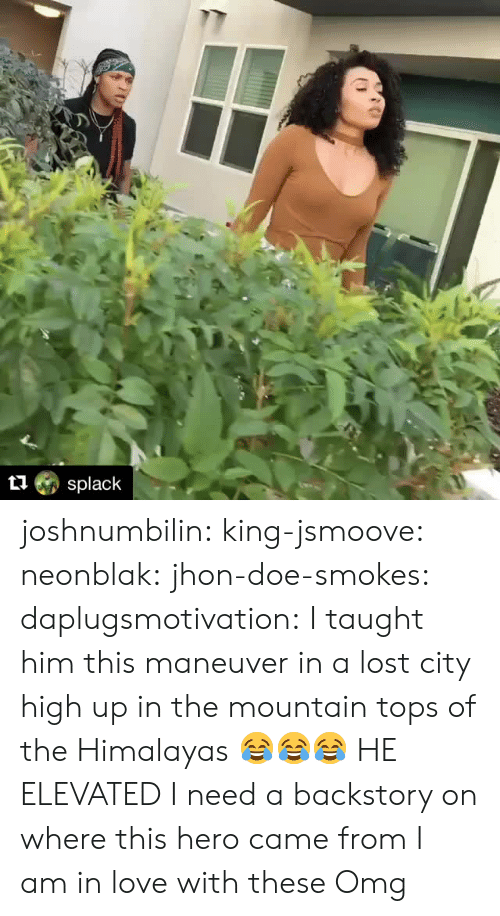 the mountain: splack joshnumbilin: king-jsmoove:   neonblak:   jhon-doe-smokes:   daplugsmotivation:  I taught him this maneuver in a lost city high up in the mountain tops of the Himalayas  😂😂😂   HE ELEVATED    I need a backstory on where this hero came from    I am in love with these    Omg