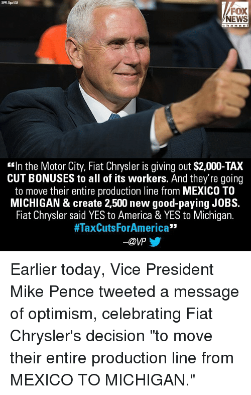 "America, Memes, and News: SPLSpaUSA  FOX  NEWS  ""In the Motor City, Fiat Chrysler is giving out $2,000-TAX  CUT BONUSES to all of its workers. And they're going  to move their entire production line from MEXICO TO  MICHIGAN & create 2,500 new good-paying JOBS.  Fiat Chrysler said YES to America & YES to Michigan.  #TaxCutsForAmerica""  -@VP Earlier today, Vice President Mike Pence tweeted a message of optimism, celebrating Fiat Chrysler's decision ""to move their entire production line from MEXICO TO MICHIGAN."""