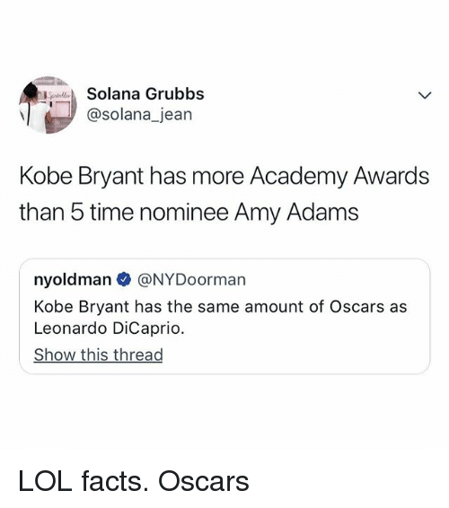 Academy Awards, Facts, and Kobe Bryant: SpndSolana Grubbs  @solana_jean  Kobe Bryant has more Academy Awards  than 5 time nominee Amy Adams  nyoldman @NYDoorman  Kobe Bryant has the same amount of Oscars as  Leonardo DiCaprio  Show this thread LOL facts. Oscars