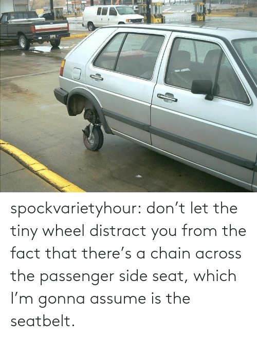 The Fact That: spockvarietyhour:  don't let the tiny wheel distract you from the fact that there's a chain across the passenger side seat, which I'm gonna assume is the seatbelt.