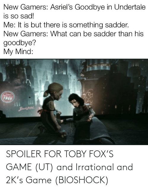 fox: SPOILER FOR TOBY FOX'S GAME (UT) and Irrational and 2K's Game (BIOSHOCK)
