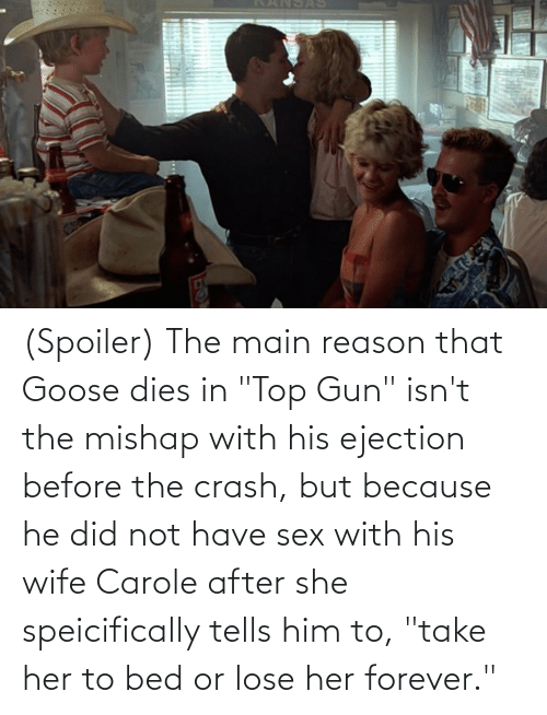 "Carole: (Spoiler) The main reason that Goose dies in ""Top Gun"" isn't the mishap with his ejection before the crash, but because he did not have sex with his wife Carole after she speicifically tells him to, ""take her to bed or lose her forever."""