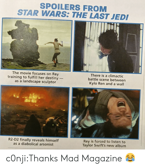 diabolical: SPOILERS FROM  STAR WARS THE LAST JED  The movie focuses on Rey  training to fulfill her destiny _  as a landscape sculptor  There is a climactic  battle scene between  Kylo Ren and a wall  R2-D2 finally reveals himself  as a diabolical arsonist  Rey is forced to listen to  Taylor Swift's new album c0nji:Thanks Mad Magazine 😂