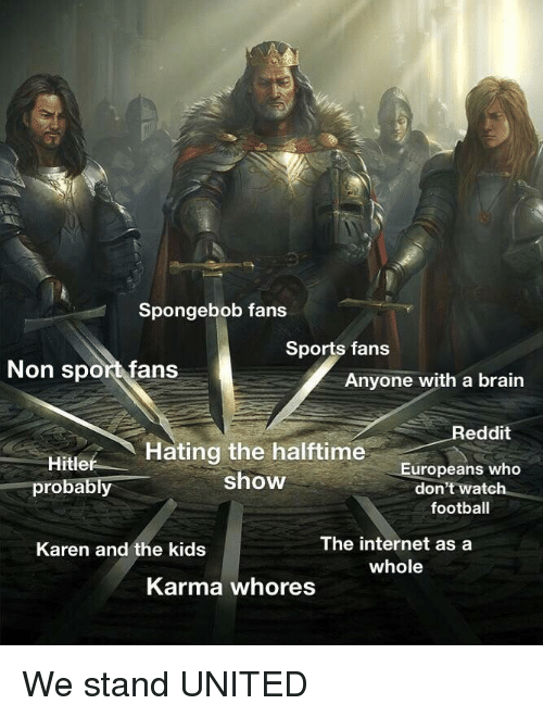 Football, Internet, and Reddit: Spongebob fans  Sports fans  Non sport fans  Anyone with a brairn  Reddit  Hating the halftime  show  Europeans who  don't watch  football  probably  The internet asa  whole  Karen and the kids  Karma whores We stand UNITED