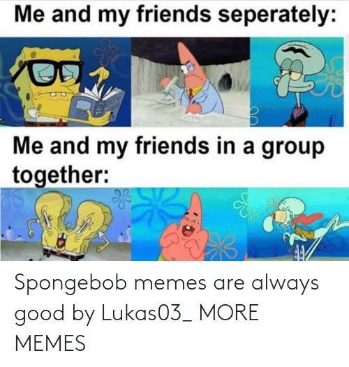 SpongeBob: Spongebob memes are always good by Lukas03_ MORE MEMES