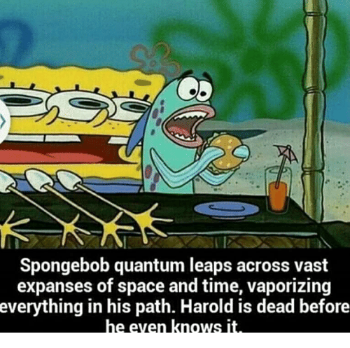 SpongeBob, Space, and Time: Spongebob quantum leaps across vast  expanses of space and time, vaporizing  everything  in his path. Harold is dead before  he even knows it