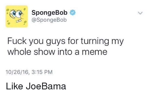 Fuck You, Memes, and SpongeBob: SpongeBob  @SpongeBob  Fuck you guys for turning my  whole show into a meme  10/26/16, 3:15 PM Like JoeBama