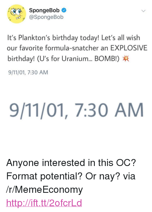 "9/11, Birthday, and SpongeBob: SpongeBob *  @SpongeBob  It's Plankton's birthday today! Let's all wish  our favorite formula-snatcher an EXPLOSIVE  birthday! (U's for Uranium... BOMB!)X  9/11/01, 7:30 AM  9/11/01, 7:30 AM <p>Anyone interested in this OC? Format potential? Or nay? via /r/MemeEconomy <a href=""http://ift.tt/2ofcrLd"">http://ift.tt/2ofcrLd</a></p>"