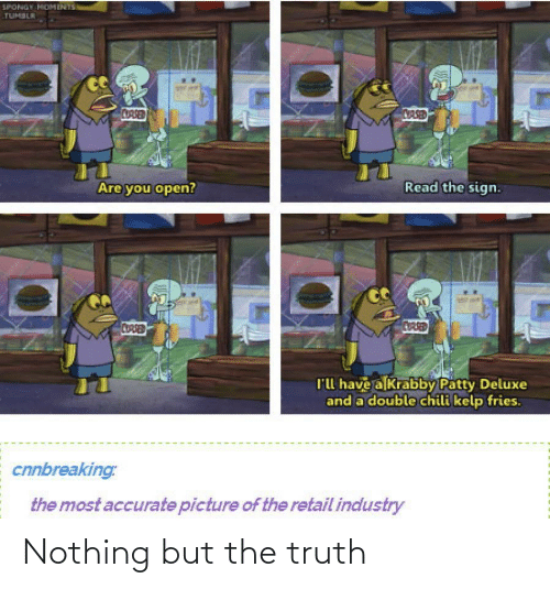 sign: SPONGY MOMENTS  TUMBLR  CORSED  CASED  Read the sign.  Are you open?  CORSED  CUARED  l'l have a Krabby Patty Deluxe  and a double chili kelp fries.  cnnbreaking:  the most accurate picture of the retail industry Nothing but the truth