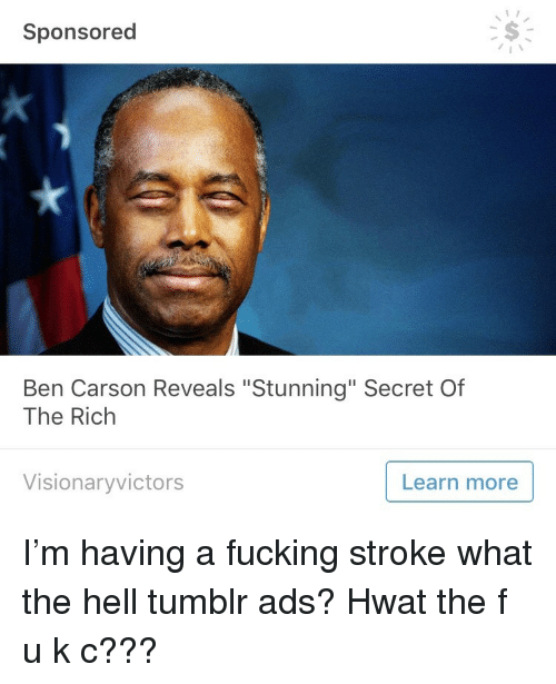 """Ben Carson, Fucking, and Tumblr: Sponsored  Ben Carson Reveals """"Stunning"""" Secret Of  The Rich  Visionaryvictors  Learn more <p>I'm having a fucking stroke what the hell tumblr ads? Hwat the f u k c???</p>"""
