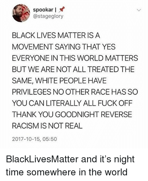 Black Lives Matter: spookar I  @stageglory  BLACK LIVES MATTER IS A  MOVEMENT SAYING THAT YES  EVERYONE IN THIS WORLD MATTERS  BUT WE ARE NOT ALL TREATED THE  SAME, WHITE PEOPLE HAVE  PRIVILEGES NO OTHER RACE HAS SO  YOU CAN LITERALLY ALL FUCK OFF  THANK YOU GOODNIGHT REVERSE  RACISM IS NOT REAL  2017-10-15, 05:50 BlackLivesMatter and it's night time somewhere in the world