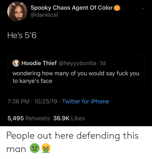 Fuck You, Iphone, and Twitter: Spooky Chaos Agent Of Color  @daniecal  He's 5'6  Hoodie Thief @heyyybonita 1d  wondering how many of you would say fuck you  to kanye's face  7:36 PM 10/25/19 Twitter for iPhone  5,495 Retweets 36.9K Likes People out here defending this man 🤢🤮