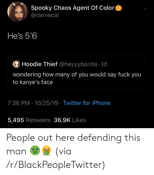 Blackpeopletwitter, Fuck You, and Iphone: Spooky Chaos Agent Of Color  @daniecal  He's 5'6  Hoodie Thief @heyyybonita 1d  wondering how many of you would say fuck you  to kanye's face  7:36 PM 10/25/19 Twitter for iPhone  5,495 Retweets 36.9K Likes People out here defending this man 🤢🤮 (via /r/BlackPeopleTwitter)