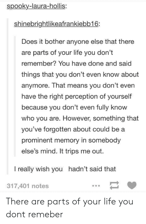 You Dont Even Know: spooky-laura-hollis:  shinebrightlikeafrankiebb16:  Does it bother anyone else that there  are parts of your life you don't  remember? You have done and said  things that you don't even know about  anymore. That means you don't even  have the right perception of yourself  because you don't even fully know  who you are. However, something that  you've forgotten about could be a  prominent memory in somebody  else's mind. It trips me out.  I really wish you hadn't said that  317,401 notes There are parts of your life you dont remeber