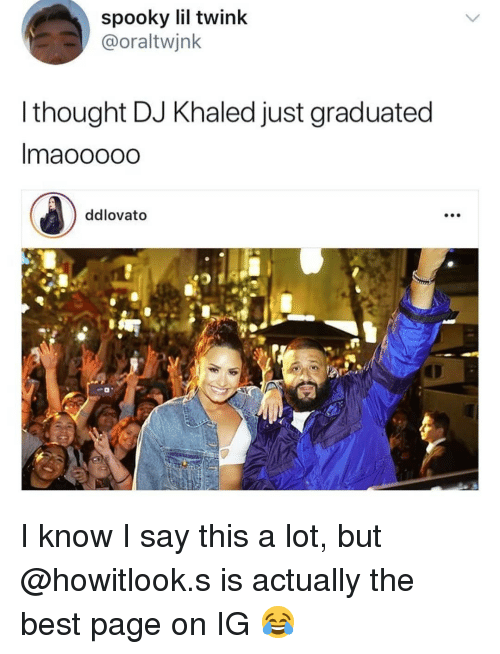 DJ Khaled, Memes, and Best: spooky lil twink  @oraltwjnk  l thought DJ Khaled just graduated  Imaooooo  ddlovato I know I say this a lot, but @howitlook.s is actually the best page on IG 😂