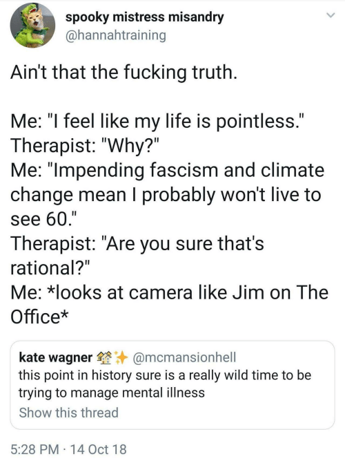 "Fucking, Life, and The Office: spooky mistress misandry  @hannahtraining  Ain't that the fucking truth  Me: ""l feel like my life is pointless  Therapist: ""Why?""  Me: ""lmpending fascism and climate  change mean I probably won't live to  see 60,'""  Therapist: ""Are you sure thats  rational?  Me: *looks at camera like Jim on The  Office*  kate wagner@mcmansionhell  this point in history sure is a really wild time to be  trying to manage mental illness  Show this thread  5:28 PM 14 Oct 18"