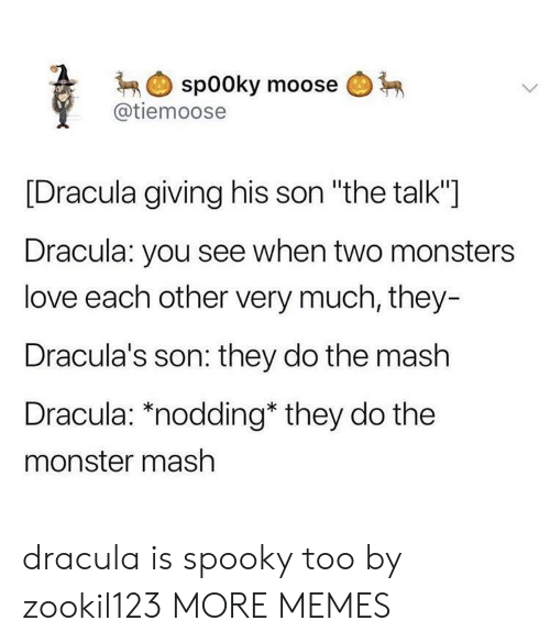 "Dank, Love, and Memes: spooky moose  @tiemoose  [Dracula giving his son ""the talk""]  Dracula: you see when two monsters  love each other very much, they-  Dracula's son: they do the mash  Dracula: *nodding* they do the  monster mash dracula is spooky too by zookil123 MORE MEMES"