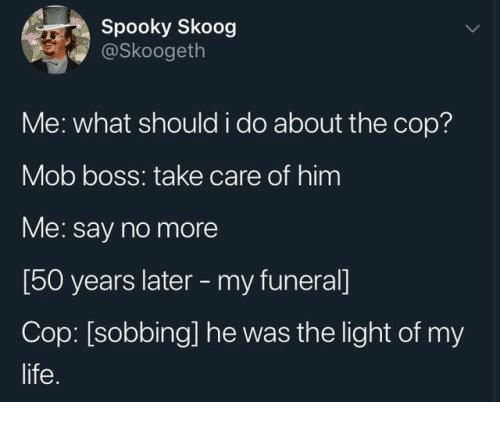 Care Of: Spooky Skoog  @Skoogeth  Me: what should i do about the cop?  Mob boss: take care of him  Me: say no more  [50 years later -my funeral]  Cop: [sobbing] he was the light of my  life