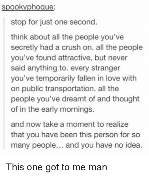 Public Transportation: spookyphoque  stop for just one second.  think about all the people you've  secretly had a crush on. all the people  you've found attractive, but never  said anything to. every stranger  you've temporarily fallen in love with  on public transportation. all the  people you've dreamt of and thought  of in the early mornings.  and now take a moment to realize  that you have been this person for so  many people... and you have no idea. <p>This one got to me man</p>