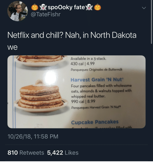 Topped: spoOoky fate  TateFishr  Netflix and chill? Nah, in North Dakota  we  Available in a 3-stack.  430 cal | 4.99  Panqueques Originales de Buttermilk  Harvest Grain 'N Nut  Four pancakes filled with wholesome  oats, almonds & walnuts topped with  whipped real butter.  990 cal | 8.99  Panqueques Harvest Grain 'N Nut®  Cupcake Pancakes  fill with  10/26/18, 11:58 PM  810 Retweets 5,422 Likes