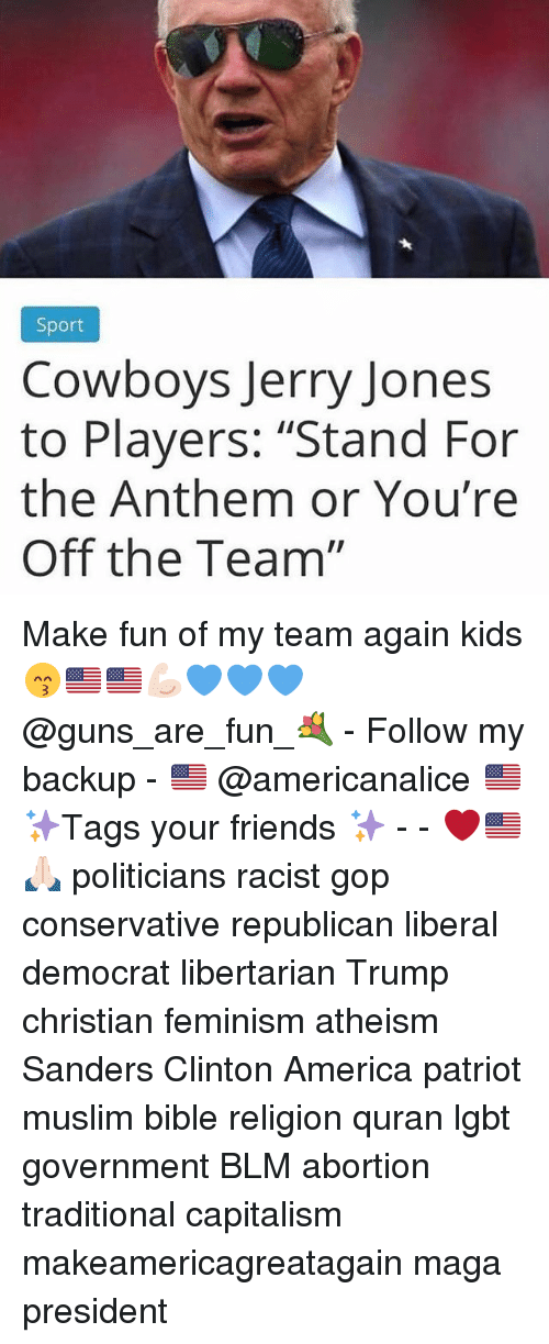 "America, Dallas Cowboys, and Feminism: Sport  Cowboys Jerry Jones  to Players: ""Stand For  the Anthem or You're  Off the Team"" Make fun of my team again kids 😙🇺🇸🇺🇸💪🏻💙💙💙 @guns_are_fun_💐 - Follow my backup - 🇺🇸 @americanalice 🇺🇸 ✨Tags your friends ✨ - - ❤️🇺🇸🙏🏻 politicians racist gop conservative republican liberal democrat libertarian Trump christian feminism atheism Sanders Clinton America patriot muslim bible religion quran lgbt government BLM abortion traditional capitalism makeamericagreatagain maga president"