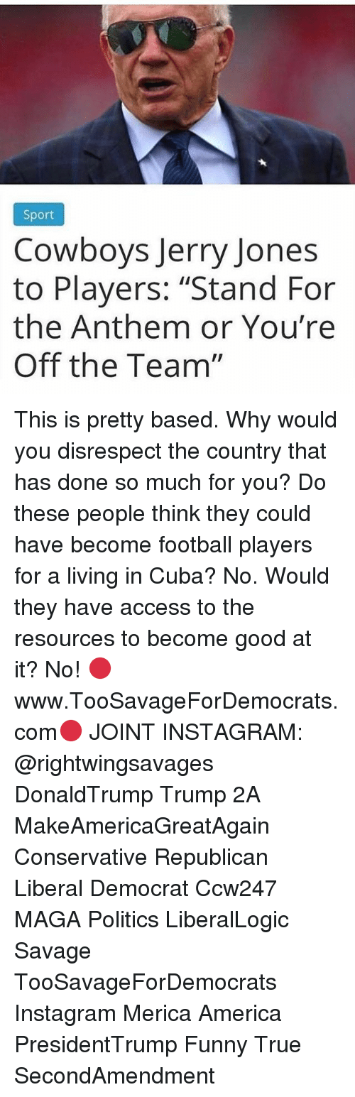 """America, Dallas Cowboys, and Football: Sport  Cowboys Jerry Jones  to Players: """"Stand For  the Anthem or You're  Off the Team"""" This is pretty based. Why would you disrespect the country that has done so much for you? Do these people think they could have become football players for a living in Cuba? No. Would they have access to the resources to become good at it? No! 🔴www.TooSavageForDemocrats.com🔴 JOINT INSTAGRAM: @rightwingsavages DonaldTrump Trump 2A MakeAmericaGreatAgain Conservative Republican Liberal Democrat Ccw247 MAGA Politics LiberalLogic Savage TooSavageForDemocrats Instagram Merica America PresidentTrump Funny True SecondAmendment"""