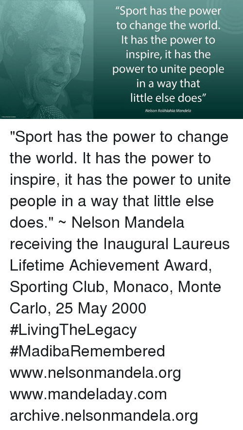 "Monte Carlo: ""Sport has the power  to change the world.  It has the power to  inspire, it has the  power to unite people  in a way that  little else does""  Nelson Rolihlahla Mandela ""Sport has the power to change the world. It has the power to inspire, it has the power to unite people in a way that little else does."" ~ Nelson Mandela receiving the Inaugural Laureus Lifetime Achievement Award, Sporting Club, Monaco, Monte Carlo, 25 May 2000 #LivingTheLegacy #MadibaRemembered   www.nelsonmandela.org www.mandeladay.com archive.nelsonmandela.org"