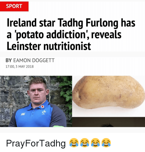 Ireland, Potato, and Star: SPORT  Ireland star Tadhg Furlong has  a 'potato addiction, reveals  Leinster nutritionist  BY EAMON DOGGETT  17:00, 3 MAY 2018 PrayForTadhg 😂😂😂😂