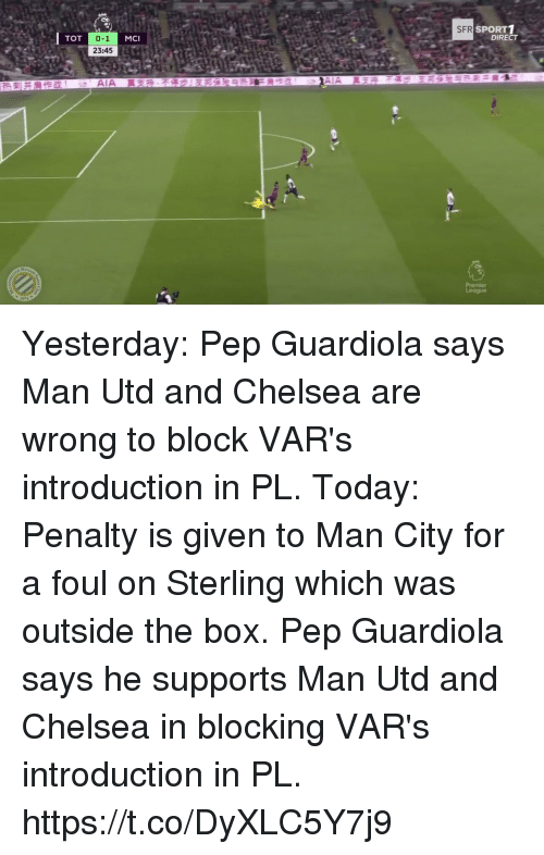 pep guardiola: SPORT1  DIRECT  SFR  TOT  0-1  23:45  MCI Yesterday: Pep Guardiola says Man Utd and Chelsea are wrong to block VAR's introduction in PL.  Today: Penalty is given to Man City for a foul on Sterling which was outside the box.  Pep Guardiola says he supports Man Utd and Chelsea in blocking VAR's introduction in PL. https://t.co/DyXLC5Y7j9