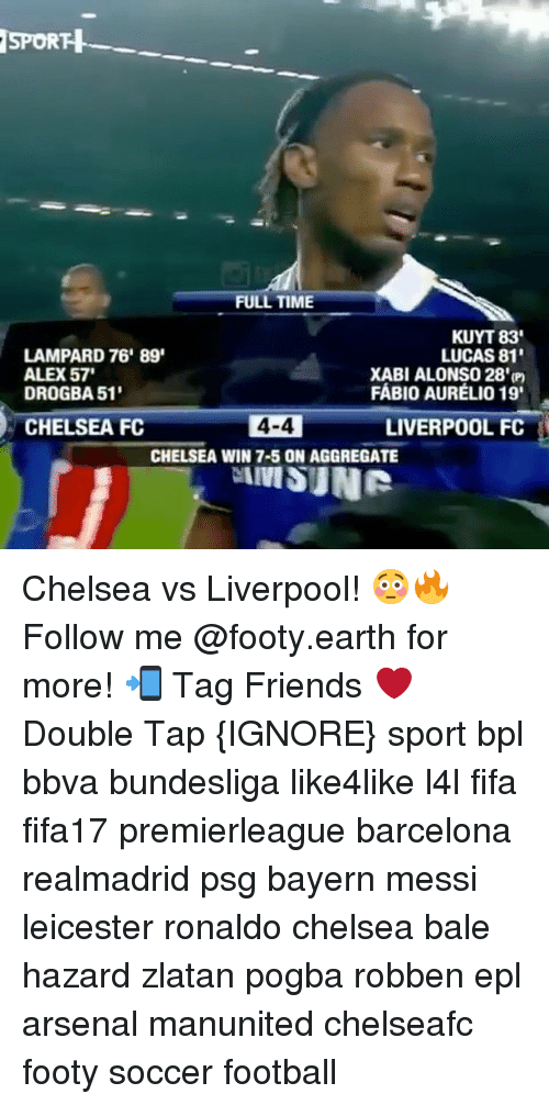 Arsenal, Barcelona, and Chelsea: SPORTH  FULL TIME  KUYT 83'  LAMPARD 76' 89'  LUCAS 81'  ALEX57'  XABI ALONSO 28'(P  FABIO AURELIO 19  DROGBA 51'  4-4  LIVERPOOL FC  CHELSEA FC  CHELSEA WIN 7-5 ON AGGREGATE  IIVISUNR Chelsea vs Liverpool! 😳🔥 Follow me @footy.earth for more! 📲 Tag Friends ❤️ Double Tap {IGNORE} sport bpl bbva bundesliga like4like l4l fifa fifa17 premierleague barcelona realmadrid psg bayern messi leicester ronaldo chelsea bale hazard zlatan pogba robben epl arsenal manunited chelseafc footy soccer football