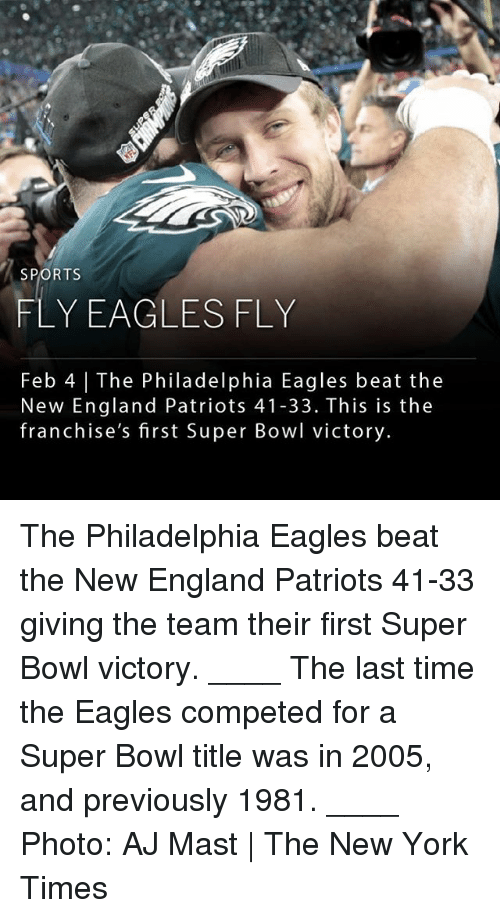 franchises: SPORTS  FLY EAGLESFLY  Feb 4 | The Philadelphia Eagles beat the  New England Patriots 41-33. This is the  franchise's first Super Bowl victory. The Philadelphia Eagles beat the New England Patriots 41-33 giving the team their first Super Bowl victory. ____ The last time the Eagles competed for a Super Bowl title was in 2005, and previously 1981. ____ Photo: AJ Mast | The New York Times