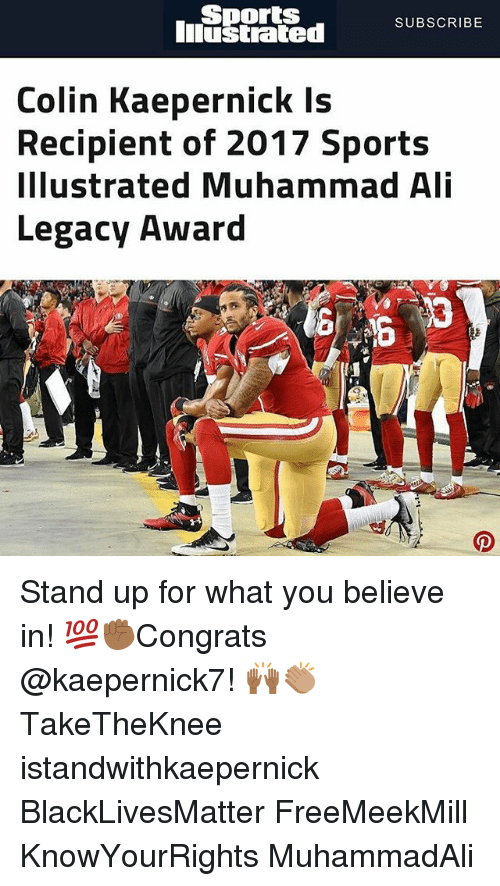 Black Lives Matter: Sports  Iiustrated  SUBSCRIBE  Colin Kaepernick Is  Recipient of 2017 Sports  Illustrated Muhammad Ali  Legacy Award Stand up for what you believe in! 💯✊🏾Congrats @kaepernick7! 🙌🏾👏🏽 TakeTheKnee istandwithkaepernick BlackLivesMatter FreeMeekMill KnowYourRights MuhammadAli