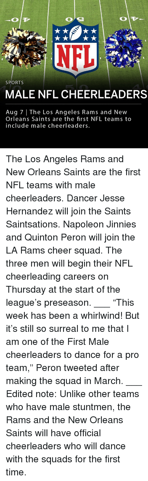 "New Orleans Saints: SPORTS  MALE NFL CHEERLEADERS  Aug 7 | The Los Angeles Rams and New  Orleans Saints are the first NFL teams to  include male cheerleaders The Los Angeles Rams and New Orleans Saints are the first NFL teams with male cheerleaders. Dancer Jesse Hernandez will join the Saints Saintsations. Napoleon Jinnies and Quinton Peron will join the LA Rams cheer squad. The three men will begin their NFL cheerleading careers on Thursday at the start of the league's preseason. ___ ""This week has been a whirlwind! But it's still so surreal to me that I am one of the First Male cheerleaders to dance for a pro team,"" Peron tweeted after making the squad in March. ___ Edited note: Unlike other teams who have male stuntmen, the Rams and the New Orleans Saints will have official cheerleaders who will dance with the squads for the first time."