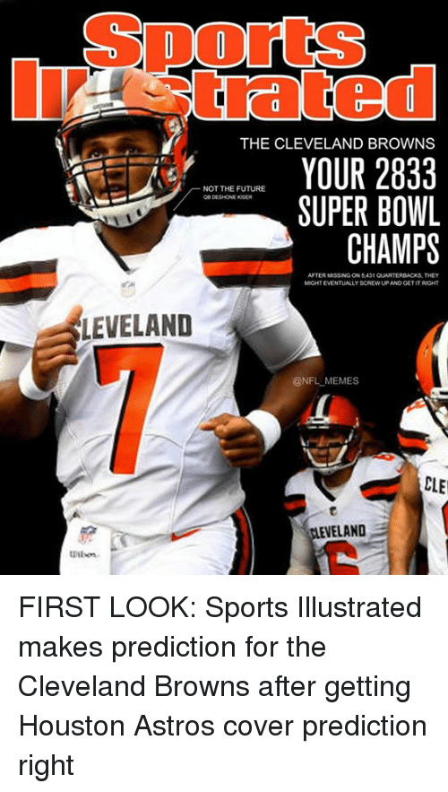 Astros: SportS  trated  THE CLEVELAND BROWNS  YOUR 2833  SUPER BOWL  CHAMPS  NOT THE FUTURE  OB DESHONE KISER  AFTER MISSING ON 5,431 QUARTERBACKS, THEY  MIGHT EVENTUALLY SCREW UP AND GET IT RIGHT  LEVELAND  @NFL MEMES  CLE  ELAND  Wilon FIRST LOOK: Sports Illustrated makes prediction for the Cleveland Browns after getting Houston Astros cover prediction right