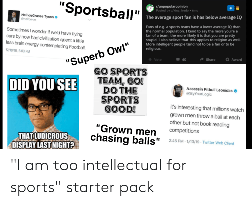 """Go Sports: """"Sportsball""""  r/unpopularopinion  Posted by u/king_fredo 6mo  The average sport fan is has below average IQ  Neil deGrasse Tyson  @neiltyson  Fans of e.g.a sports team have a lower average IQ than  the normal population. I tend to say the more you're a  fan of a team, the more likely it is that you are pretty  stupid. I also believe that this applies to religion as well.  More intelligent people tend not to be a fan or to be  religious.  Sometimes I wonder if we'd have flying  cars by now had civilization spent a little  'Superb Owl""""  GO SPORTS  TEAM, GO!  DO THE  SPORTS  GOOD!  less brain energy contemplating Football.  12/18/16, 5:03 PM  Award  Share  40  Vote  DID YOU SEE  Assassin Pitbull Leonidas  @ByYourLogic  it's interesting that millions watch  grown men throw a ball at each  other but not book reading  """"Grown men  chasing balls""""  competitions  THAT LUDICROUS  DISPLAY LAST NIGHT?  2:46 PM-1/13/19 Twitter Web Client """"I am too intellectual for sports"""" starter pack"""