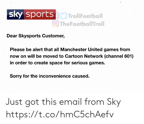 Manchester: sportsD TrollFootball  O TheFootballTroll  sky  Dear Skysports Customer,  Please be alert that all Manchester United games from  now on will be moved to Cartoon Network (channel 601)  in order to create space for serious games.  Sorry for the inconvenience caused. Just got this email from Sky https://t.co/hmC5chAefv