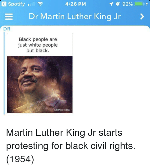 Martin Luther King: Spotify .  4:26 PM  Dr Martin Luther King Jr  DR  Black people are  just white people  but black.  Science Nigga Martin Luther King Jr starts protesting for black civil rights. (1954)