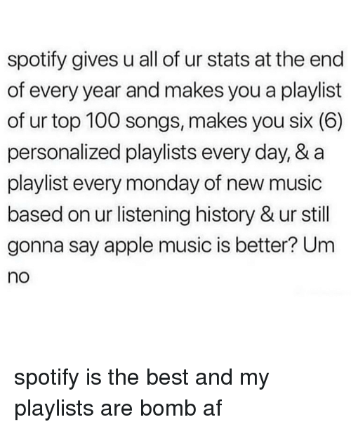 top 100: spotify gives u all of ur stats at the end  of every year and makes you a playlist  of ur top 100 songs, makes you six (6)  personalized playlists every day, & a  playlist every monday of new music  based on ur listening history & ur still  gonna say apple music is better? Um  no spotify is the best and my playlists are bomb af