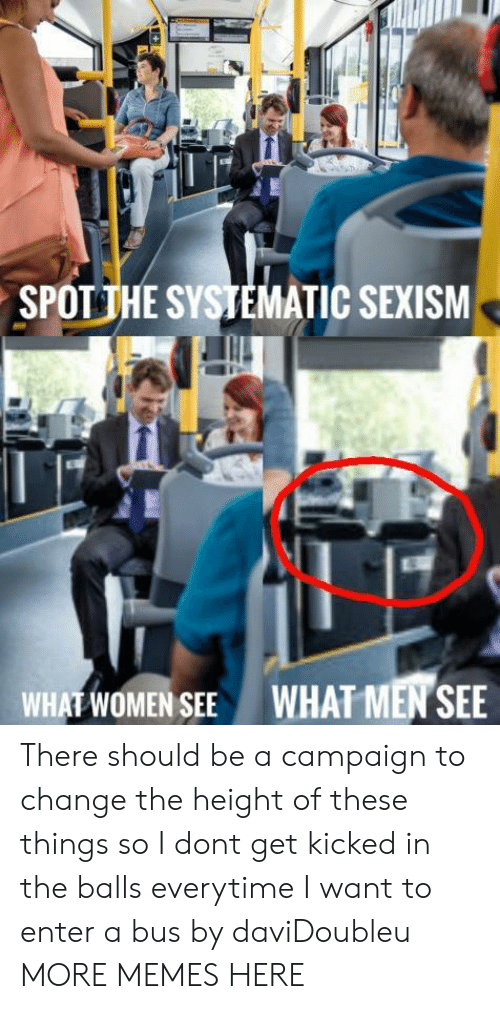systematic: SPOTİHE SYSTEMATIC SEXISM  WHAT WOMEN SEE  WHAT MEN SEE There should be a campaign to change the height of these things so I dont get kicked in the balls everytime I want to enter a bus by daviDoubleu MORE MEMES HERE