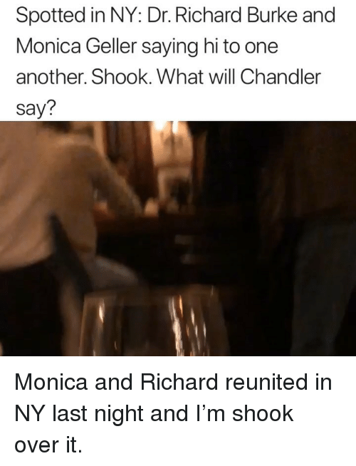 Monica Geller, Girl Memes, and Another: Spotted in NY: Dr. Richard Burke and  Monica Geller saying hi to one  another. Shook. What will Chandler  say? Monica and Richard reunited in NY last night and I'm shook over it.