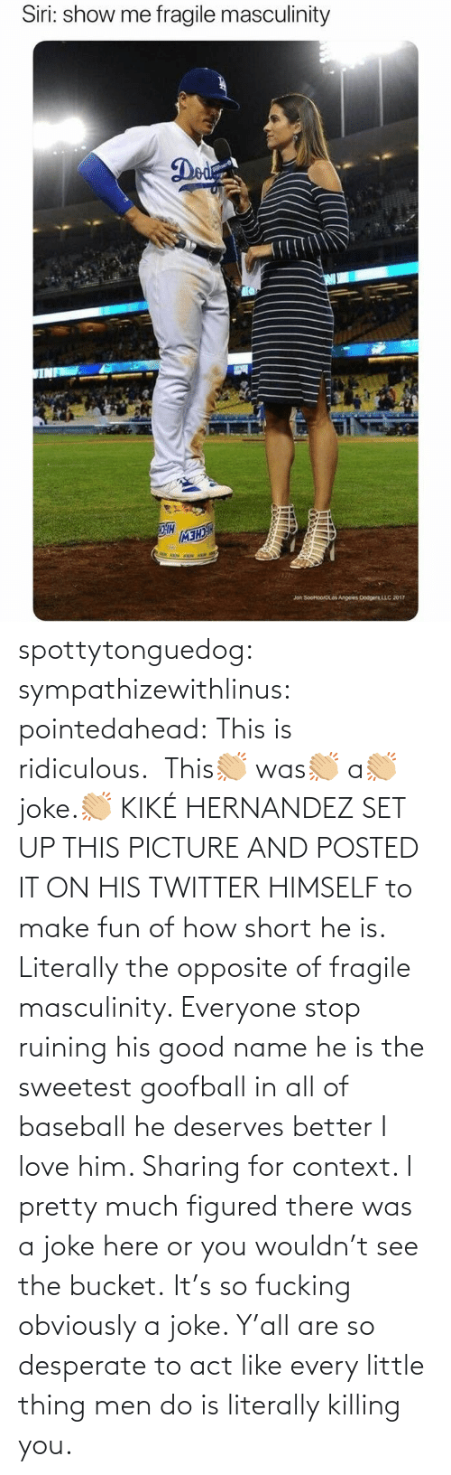 everyone: spottytonguedog:  sympathizewithlinus:   pointedahead: This is ridiculous.  This👏🏼 was👏🏼 a👏🏼 joke.👏🏼 KIKÉ HERNANDEZ SET UP THIS PICTURE AND POSTED IT ON HIS TWITTER HIMSELF to make fun of how short he is. Literally the opposite of fragile masculinity. Everyone stop ruining his good name he is the sweetest goofball in all of baseball he deserves better I love him.    Sharing for context. I pretty much figured there was a joke here or you wouldn't see the bucket.    It's so fucking obviously a joke. Y'all are so desperate to act like every little thing men do is literally killing you.