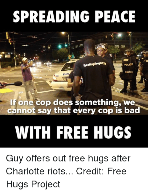 free hug: SPREADING PEACE  FreeHugsProjectav  POLICE  If one cop does something, we  cannot say that every cop is bad  WITH FREE HUGS Guy offers out free hugs after Charlotte riots...  Credit: Free Hugs Project