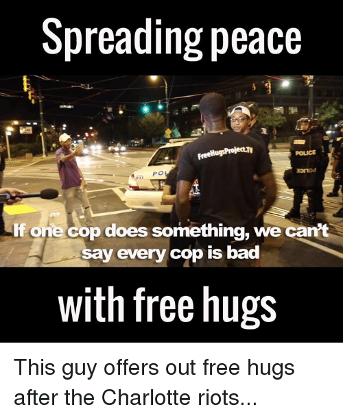 free hug: Spreading peace  FreeHugsProjecth  POLICE  PO  one cop does something, we can't  say every cop is bad  with free hugs This guy offers out free hugs after the Charlotte riots...