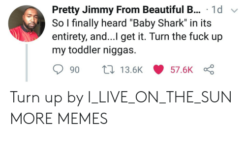 "Turn up: sPretty Jimmy From Beautiful B... 1d v  So I finally heard ""Baby Shark"" in its  entirety, and...I get it. Turn the fuck up  my toddler niggas.  90  13.5K  57.6K Turn up by I_LIVE_ON_THE_SUN MORE MEMES"