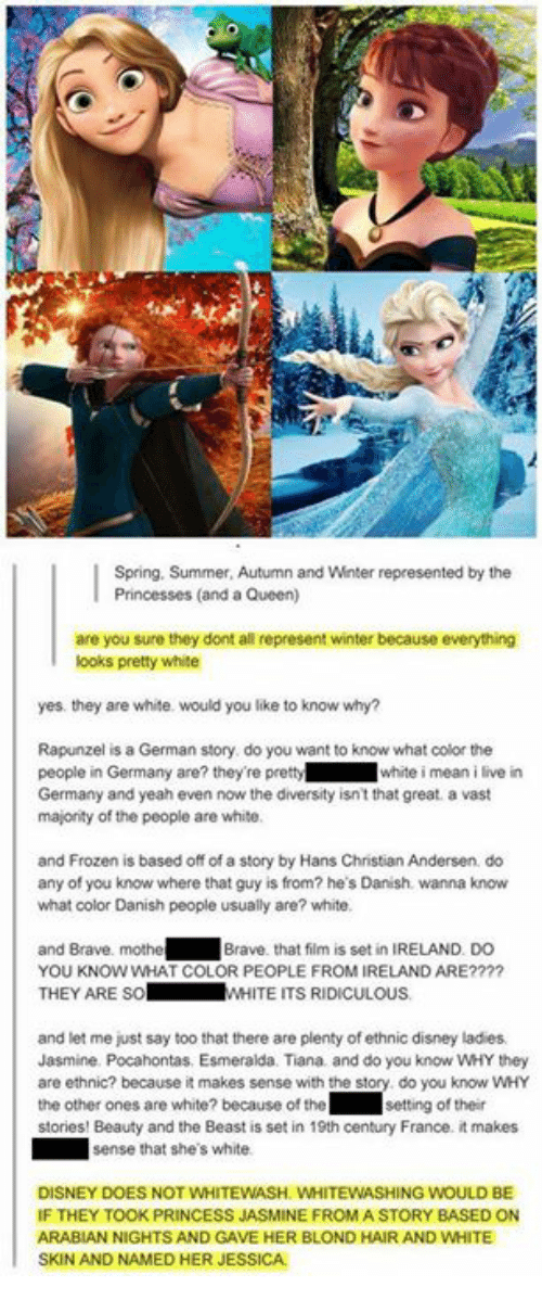 iis: Spring, Summer, Autumn and Winter represented by the  Princesses (and a Queen)  are you sure they dont all represent winter because everything  ooks pretty white  yes. they are white. would you like to know why?  Rapunzel is a German story do you want to know what color the  people in Germany are? they're prettywhite i mean i live in  Germany and yeah even now the diversity isn't that great. a vast  majonity of the people are white  and Frozen is based off of a story by Hans Christian Andersen do  any of you know where that guy is from? he's Danish. wanna know  what color Danish people usually are? white.  and Brave. mothe  YOU KNOW WHAT COLOR PEOPLE FROM IRELAND ARE????  THEY ARE SoW  Brave. that film is set in IRELAND. DO  WHITE ITS RIDICULOUS  and let me just say too that there are plenty of ethnic disney ladies  Jasmine. Pocahontas. Esmeralda. Tiana and do you know WHY they  are ethnic? because it makes sense with the story do you know wHY  the other ones are white? because of the ' Ⅱ setting of their  stories! Beauty and the Beast is set in 19th century France. it makes  sense that she's white  DISNEY DOES NOT WHITEWASH. WHITEWASHING WOULD BE  IF THEY TOOK PRINCESS JASMINE FROMA STORY BASED ON  ARABIAN NIGHTS AND GAVE HER BLOND HAIR AND WHITE  SKIN AND NAMED HER JESSICA