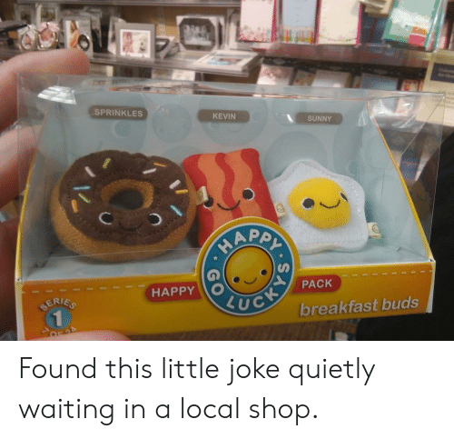 Breakfast, Happy, and Waiting...: SPRINKLES  KEVIN  SUNNY  PACK  HAPPY O  ERIES  breakfast buds Found this little joke quietly waiting in a local shop.