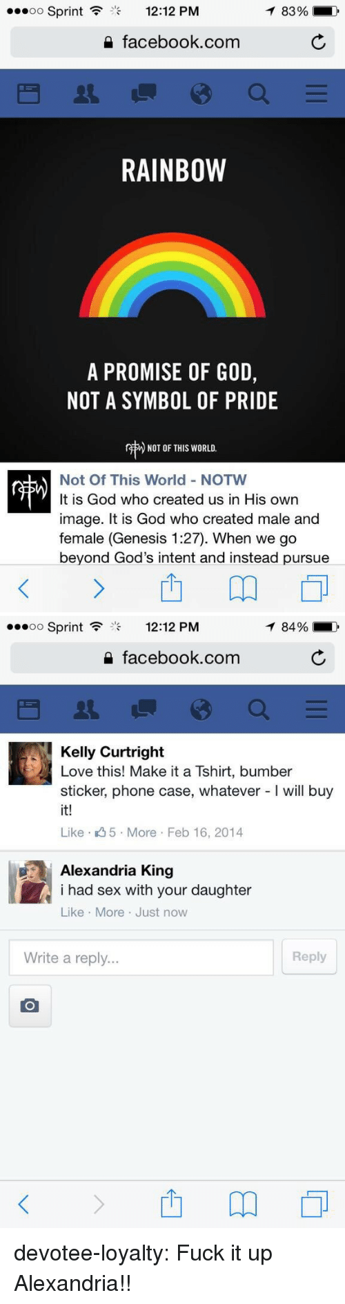 phone case: Sprint  12:12 PM  83%  2 facebook.com  RAINBOW  A PROMISE OF GOD,  NOT A SYMBOL OF PRIDE  r  ) NOT OF THIS WORLD.  Not Of This World - NOTW  It is God who created us in His own  image. It is God who created male and  female (Genesis 1:27). When we go  beyond God's intent and instead pursue   oo Sprint  12:12 PM  84%  2 facebook.com  Kelly Curtright  Love this! Make it a Tshirt, bumber  sticker, phone case, whatever - will buy  it!  Like 5 More Feb 16, 2014  Alexandria King  i had sex with your daughter  Like More Just now  Write a reply...  Reply devotee-loyalty: Fuck it up Alexandria!!