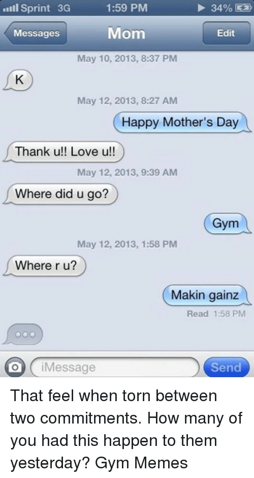 gym memes: Sprint 3G  1:59 PM  34%  Mom  Messages  Edit  May 10, 2013, 8:37 PM  May 12, 2013, 8:27 AM  Happy Mother's Day  Thank u!! Love u!!  May 12, 2013, 9:39 AM  Where did u go?  Gym  May 12, 2013, 1:58 PM  Where r u?  Makin gainz  Read 1:58 PM  i Message  Send That feel when torn between two commitments. How many of you had this happen to them yesterday? 